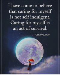 Memes, 🤖, and Self Indulgent: I have come to believe  that caring for myself  is not self indulgent.  Caring for myself is  an act of survival  ~Audre Londe I have come to believe that caring for myself is not self indulgent. Caring for myself is an act of survival. - Audre Londe powerofpositivity