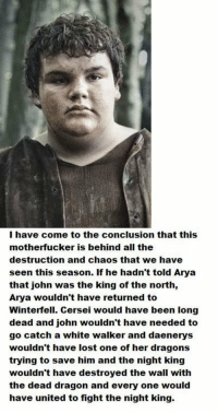 It's all Hot Pie's fault https://t.co/F7PfHRQAhU: I have come to the conclusion that this  motherfucker is behind all the  destruction and chaos that we have  seen this season. If he hadn't told Arya  that john was the king of the north,  Arya wouldn't have returned to  Winterfell. Cersei would have been long  dead and john wouldn't have needed to  go catch a white walker and daenerys  wouldn't have lost one of her dragons  trying to save him and the night king  wouldn't have destroyed the wall with  the dead dragon and every one would  have united to fight the night king. It's all Hot Pie's fault https://t.co/F7PfHRQAhU
