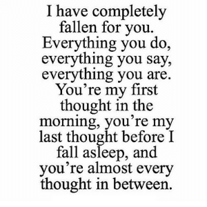 https://iglovequotes.net/: I have completely  fallen for you  Everything you do,  everything you say,  everything you are  You're my first  thought in the  morning, you're my  last thought before I  fall asleep, and  you're almost every  thought in between https://iglovequotes.net/