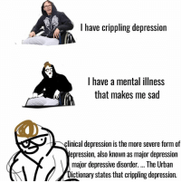 I am now here~ Nessa: I have crippling depression  I have a mental illness  that makes me sad  linical depression is the more severe form of  depression, also known as major depression  major depressive disorder. The Urban  ictionary states that crippling depression I am now here~ Nessa