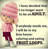 fruit loops: I have decided that  N no longer want  to be an ADULT.  If anybody needs me,  I will be in my  tree house-  coloring and eating  FRUIT LOOPS.