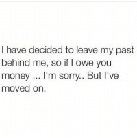 Memes, Money, and Sorry: I have decided to leave my past  behind me, so if I owe you  money.. I'm sorry.. But l've  moved on 🤷🏽♂️😂 MexicansProblemas