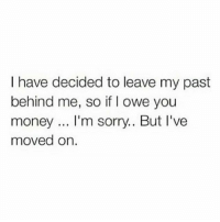 Memes, Money, and Sorry: I have decided to leave my past  behind me, so if I owe you  money.. I'm sorry.. But I've  moved on. PSA