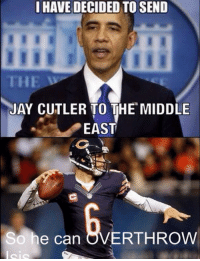 Jay Cutler: I HAVE DECIDED TO SEND  THE  JAY CUTLER TO THE MIDDLE  EAST  So he can OVERTHROW