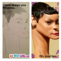 Rihanna: I have drawn you  Rihanna..  NO WAY GIRL COM  Oh, cool bro..