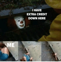 Down, Extra, and Here: I HAVE  EXTRA CREDIT  DOWN HERE  ME