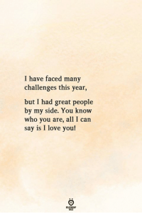 Great People: I have faced many  challenges this year,  but I had great people  by my side. You know  who you are, all I can  say is I love you!