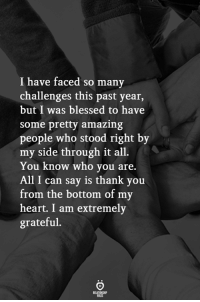 Thank You From: I have faced so many  challenges this past year,  but I was blessed to have  some pretty amazing  people who stood right by  my side through it all.  You know who you are.  All I can say is thank you  from the bottom of my  heart. I am extremely  grateful.