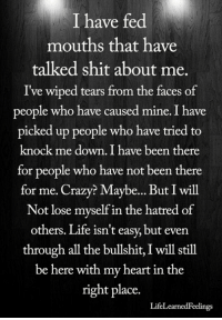 Crazy, Life, and Memes: I have fed  mouths that have  talked shit about me  I've wiped tears from the faces of  people who have caused mine. I have  picked up people who have tried to  knock me down. I have been there  for people who have not been there  for me. Crazy? Maybe... But I will  Not lose mvself in the hatred of  others. Life isn't easy, but even  through all the bullshit, I will still  be here with my heart in the  right place.  LifeLearnedFeelings <3