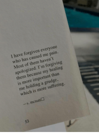 Pain, Suffering, and Who: I have forgiven everyone  who has caused me pain.  Most of them haven't  apologized. I'm forgiving  them because my healing  is more important than  me holding a grudge  which is more suffering.  -s. mcnutt  53