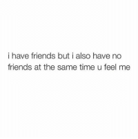 Friends, Time, and Girl Memes: i have friends but i also have no  friends at the same time u feel me u feel me???
