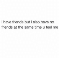 Friends, Sorry, and Time: i have friends but i also have no  friends at the same time u feel me Sorry I'm not accepting any new friends I already have 3