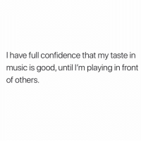 Confidence, Memes, and Music: I have full confidence that my taste in  music is good, until I'm playing in front  of others. Hah!