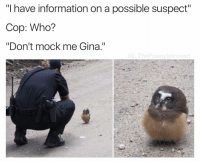 """(@betasalmon): """"I have information on a possible suspect""""  Cop: Who?  """"Don't mock me Gina.""""  G: The Funny Introvert (@betasalmon)"""