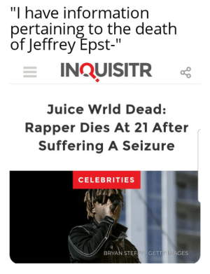 """My time has come: """"I have information  pertaining to the death  of Jeffrey Epst-""""  INQUISITR  Juice Wrld Dead:  Rapper Dies At 21 After  Suffering A Seizure  CELEBRITIES  BRYAN STEFFY/ GETTY IMAGES My time has come"""