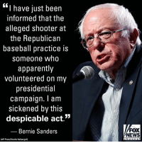 """Apparently, Baseball, and Bernie Sanders: """"I have just been  informed that the  alleged shooter at  the Republican  baseball practice is  someone who  apparently  volunteered on my  presidential  campaign. am  sickened by this  despicable act  JJ  Bernie Sanders  (AP Photo/Charlie Neibergall)  FOX  NEWS  c h a n n e Sen. BernieSanders, I-Vt., says Virginia shooter apparently volunteered on his presidential campaign, adding that he's 'sickened by this despicable act.'"""