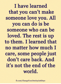 Love, Memes, and fb.com: I have learned  that you can't make  someone love you. All  you can do is be  someone who can be  loved. The rest is  up  to them. I learned that  no matter how much I  care, some people just  don't care back. And  it's not the end of the  world.  fb.com/ChangeYourDestinyIn6Days <3