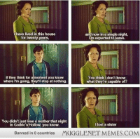 """<p>What was your favorite book scene that didn&rsquo;t make it into the films? This one is mine. <a href=""""http://ift.tt/1ro3c8u"""">http://ift.tt/1ro3c8u</a></p>: I have lived in this house  for twenty years,  and now in a single night,  m expected to leave.  If they think for amoment you know  where I'm going, thiey'llstop at nothing.  You think I don't know  what they're capable of?  You didn't just lose a mother that night  in Godric's Hollow, you know  I lost a sister  Banned in 0 countries  MUGGLENET MEMES.COM <p>What was your favorite book scene that didn&rsquo;t make it into the films? This one is mine. <a href=""""http://ift.tt/1ro3c8u"""">http://ift.tt/1ro3c8u</a></p>"""