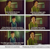 "<p>Deleted scene from Deathly Hallows Part 1 <a href=""http://ift.tt/1lXAOCE"">http://ift.tt/1lXAOCE</a></p>: I have lived in this house  for twenty years,  and now in a single night,  I'im expected to leave.  If they think for a moment you know  where I'm going, they'lI stop at nothing.  You think I don't know  what they're capable of?  You didn't just lose a mother that night  in Godric's Hollow, you know.  llost a sister  Banned in 0 countries  MUGGLENET MEMES.COM <p>Deleted scene from Deathly Hallows Part 1 <a href=""http://ift.tt/1lXAOCE"">http://ift.tt/1lXAOCE</a></p>"