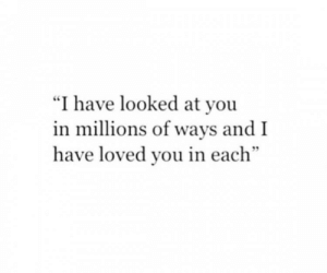"You, And, and I Have: ""I have looked at you  in millions of ways and I  have loved you in each"""
