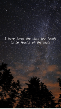 Stars, Too, and  Night: I have loved the stars too fondly  to be fearful of the night