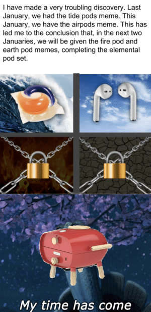 Everything changed when the firepods attacked: I have made a very troubling discovery. Last  January, we had the tide pods meme. This  January, we have the airpods meme. This has  led me to the conclusion that, in the next two  Januaries, we will be given the fire pod and  earth pod memes, completing the elemental  pod set.  SRNERA  My time has come Everything changed when the firepods attacked