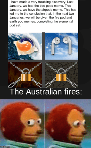Shoulda kept his mouth shut: I have made a very troubling discovery. Last  January, we had the tide pods meme. This  January, we have the airpods meme. This has  led me to the conclusion that, in the next two  Januaries, we will be given the fire pod and  earth pod memes, completing the elemental  pod set.  The Australian fires:  imgflip.com Shoulda kept his mouth shut