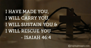 Inspirational Christian Quotes - Bible Quotes about Life, Love | SayingImages.com: I HAVE MADE YOU,  I WILL CARRY YOU  I WILL SUSTAIN YOU &  I WILL RESCUE YOU  ISAIAH 46:4  @ Sayinglmages.com Inspirational Christian Quotes - Bible Quotes about Life, Love | SayingImages.com