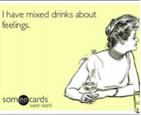 Yep!: I have mixed drinks about  feelings.  someecards  user card Yep!