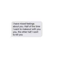 ❤️: I have mixed feelings  about you. Half of the time  I want to make out with you  you, the other half l want  to kill you ❤️