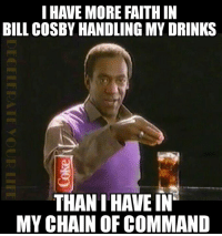 This is so true it hurts: I HAVE MORE FAITHIN  BILL COSBY HANDLING MY DRINKS  THAN I HAVE IN  MY CHAIN OF COMMAND This is so true it hurts