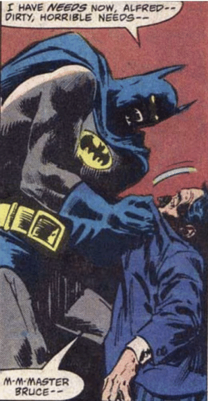 He's got needs now: I HAVE NEEDS NOW, ALFRED-  DIRTY, HORRIBLE NEEOS-  M-M-MASTER  BRUCE He's got needs now