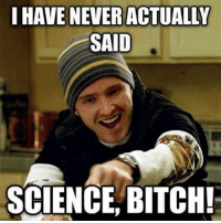 Just saying. breakingbad: I HAVE NEVER ACTUALLY  SAID  SCIENCE BITCH! Just saying. breakingbad