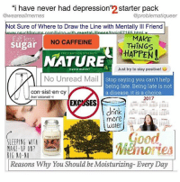 Memes, Banana, and Depression: i have never had depression  starter pack  @weare allmemes  @problematiqueer  Not Sure of Where to Draw the Line with Mentally Ill Friend  MAKE  Eat less  sugar  NO CAFFEINE  THINGS  HAPPEN!  PRESCRIPTION STRENGTH  Just try to stay positive  (terra mater)  No Unread Mail  Stop saying you can't help  being late. Being late is not  con sist en cy  a disease, it is a choice  Ikon sistonsel  2017  EX  ES  drink  more  water  SLEEPING WITA  MAKE-UP ON?  nores  BIG NO-NO  Reasons Why You Should be Moisturizing-Every Day Part 2 per nobody's request. Repost w @problematiqueer and just want to reiterate that Banana Pancakes by Jack Johnson is like the neurotypical theme song