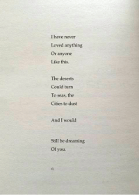 Never, You, and Still: I have never  Loved anything  Or anyone  Like this.  The deserts  Could turn  To seas, the  Cities to dust  And I would  Still be dreaming  Of you.  dy
