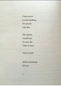 Never, You, and Still: I have never  Loved anything  Or anyone  Like this.  The deserts  Could turn  To seas, the  Cities to dust  And I would  Still be dreaming  Of you.  d.j