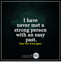 <3: I have  never met a  strong person  with an easy  past.  Type 'Yes' if you agree.  coach MD  DR. CHARLES F. GLASSMAN <3