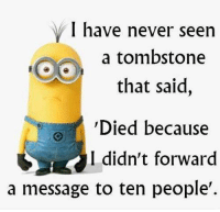 :P Like Minions? come check out our page! we have funny minions galore,plus minions do enjoy the dark side so we have plenty of  #MinionsUncensored: I have never seen  a tombstone  that said,  Died because  I didn't forward  a message to ten people'. :P Like Minions? come check out our page! we have funny minions galore,plus minions do enjoy the dark side so we have plenty of  #MinionsUncensored