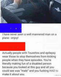 """Feminism is cancer. . merica america usa feminism: I have never seen a well mannered man on a  plane enjoy!  Actually people with Tourettes and epilepsy  wear those to stop themselves from kicking  people when they have episodes. You're  literally making fun of a disabled person  because you looked at this guy and all you  could see was """"male"""" and you fucking HAD to  make it about you. Feminism is cancer. . merica america usa feminism"""