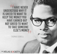 Socialism Is Rooted In GREED & ENVY! #EnvyIsEvil #SocialismSucks: I HAVE NEVER  UNDERSTOOD WHY IT  IS GREED TO WANT TO  KEEP THE MONEY YOU  HAVE EARNED BUT  NOT GREED TO WANT  TO TAKE SOMEONE  ELSE'S MONEY  THOMAS SOWELL  THE ATLAS S CIETY Socialism Is Rooted In GREED & ENVY! #EnvyIsEvil #SocialismSucks
