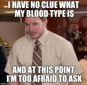At 29 years old this just occurred to me: I HAVE NO CLUE WHAT  MY BLOOD TYPE IS  AND AT THIS POINT  TM TOO AFRAID TOASK  imgflip.com At 29 years old this just occurred to me