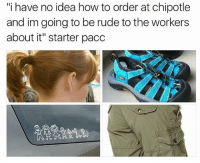 "Chipotle, Memes, and Rude: ""i have no idea how to order at chipotle  and im going to be rude to the workers  about it"" starter pacc 😩😩😩😩 @gary_from_teen_mom"