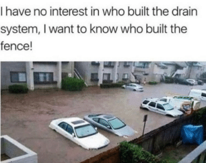 Anaconda, Dank, and Memes: I have no interest in who built the drain  system, I want to know who built the  fence! Engineering: 100. by babydoll_bd MORE MEMES