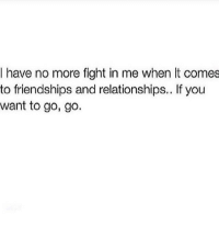 go go: I have no more fight in me when It comes  to friendships and relationships.. If you  want to go, go.