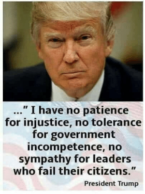 "President Trump: "" I have no patience  for injustice, no tolerance  for government  incompetence, no  sympathy for leaders  who fail their citizens.""  President Trump"