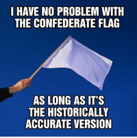 redneck motherfuckers: I HAVE NO PROBLEM WITH  THE CONFEDERATE FLAG  AS LONG AS ITS  THE HISTORICALLY  ACCURATE VERSION redneck motherfuckers
