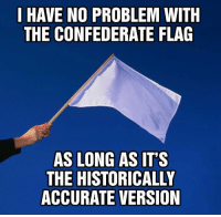 "Confederate Flag, Memes, and History: I HAVE NO PROBLEM WITH  THE CONFEDERATE FLAG  AS LONG AS IT'S  THE HISTORICALLY  ACCURATE VERSION <p>Lets all get our history straight via /r/memes <a href=""http://ift.tt/2mH3qHE"">http://ift.tt/2mH3qHE</a></p>"