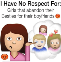 Girls, Memes, and Respect: I Have No Respect For:  Girls that abandon their  Besties for their boyfriends