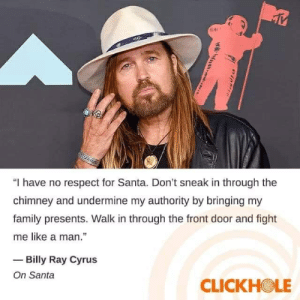 """me_irl: """"I have no respect for Santa. Don't sneak in through the  chimney and undermine my authority by bringing my  family presents. Walk in through the front door and fight  me like a man.""""  - Billy Ray Cyrus  On Santa  CLICKHOLE me_irl"""