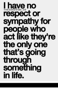 respect: I have no  respect or  sympathy for  people who  act like they're  the only one  that's going  throug  something  in life.